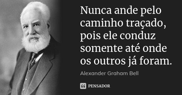 Nunca ande pelo caminho traçado, pois ele conduz somente até onde os outros já foram.... Frase de Alexander Graham Bell.