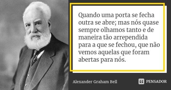 Quando uma porta se fecha outra se abre; mas nós quase sempre olhamos tanto e de maneira tão arrependida para a que se fechou, que não vemos aquelas que foram a... Frase de Alexander Graham Bell.