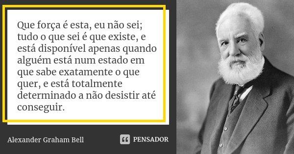 Que força é esta, eu não sei; tudo o que sei é que existe, e está disponível apenas quando alguém está num estado em que sabe exatamente o que quer, e está tota... Frase de Alexander Graham Bell.