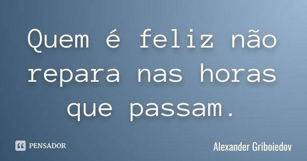 Quem é feliz não repara nas horas que passam.... Frase de Alexander Griboiedov.