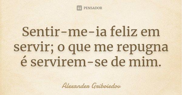 Sentir-me-ia feliz em servir; o que me repugna é servirem-se de mim.... Frase de Alexander Griboiedov.