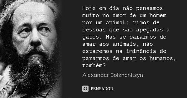 Hoje em dia não pensamos muito no amor de um homem por um animal; rimos de pessoas que são apegadas a gatos. Mas se pararmos de amar aos animais, não estaremos ... Frase de Alexander Solzhenitsyn.