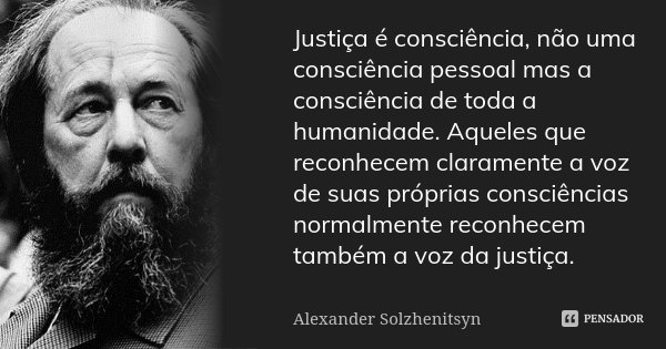 Justiça é consciência, não uma consciência pessoal mas a consciência de toda a humanidade. Aqueles que reconhecem claramente a voz de suas próprias consciências... Frase de Alexander Solzhenitsyn.