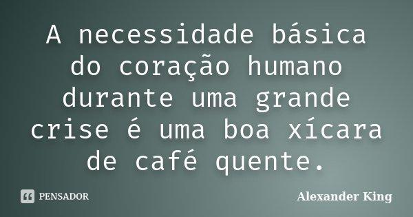 A necessidade básica do coração humano durante uma grande crise é uma boa xícara de café quente.... Frase de Alexander King.