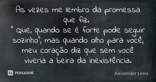 """As vezes me lembro da promessa que fiz. """" Que, quando se é forte pode seguir sozinho"""", mas quando olho para você, meu coração diz que sem você viveria... Frase de Alexander Lima."""