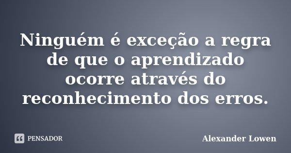 Ninguém é exceção a regra de que o aprendizado ocorre através do reconhecimento dos erros.... Frase de Alexander Lowen.