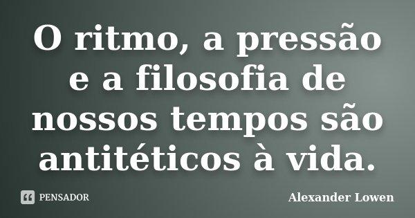 O ritmo, a pressão e a filosofia de nossos tempos são antitéticos à vida.... Frase de Alexander Lowen.