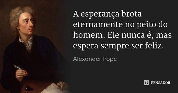 A esperança brota eternamente no peito do homem. Ele nunca é, mas espera sempre ser feliz.... Frase de Alexander Pope.