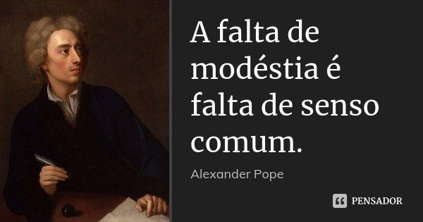 A falta de modéstia é falta de senso comum.... Frase de Alexander Pope.