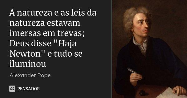 """A natureza e as leis da natureza estavam imersas em trevas; Deus disse """"Haja Newton"""" e tudo se iluminou... Frase de Alexander Pope."""