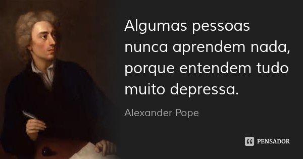 Algumas pessoas nunca aprendem nada, porque entendem tudo muito depressa.... Frase de Alexander Pope.