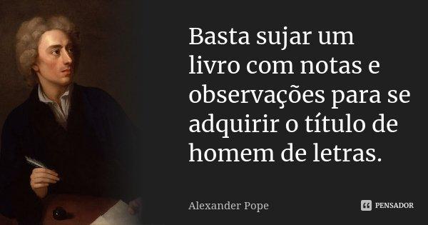 Basta sujar um livro com notas e observações para se adquirir o título de homem de letras.... Frase de Alexander Pope.