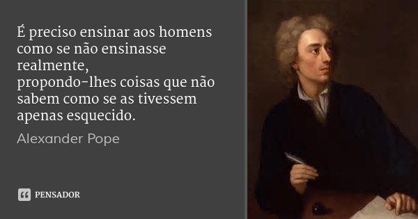 É preciso ensinar aos homens como se não ensinasse realmente, / propondo-lhes coisas que não sabem como se as tivessem apenas esquecido.... Frase de Alexander Pope.