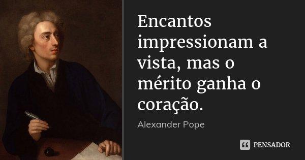 Encantos impressionam a vista, mas o mérito ganha o coração.... Frase de Alexander Pope.