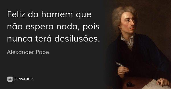 Feliz do homem que não espera nada, pois nunca terá desilusões.... Frase de Alexander Pope.