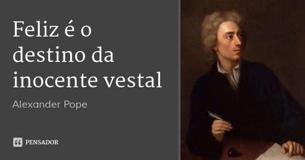 Feliz é o destino da inocente vestal... Frase de Alexander Pope.