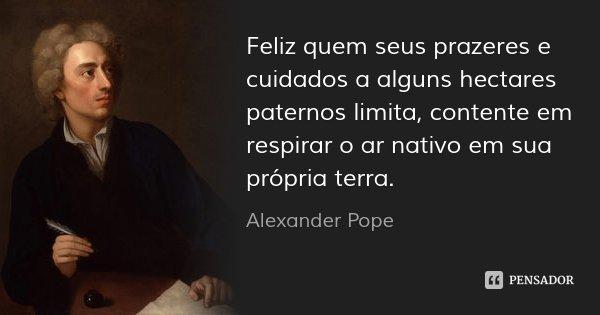 Feliz quem seus prazeres e cuidados a alguns hectares paternos limita, contente em respirar o ar nativo em sua própria terra.... Frase de Alexander Pope.