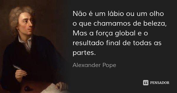 Não é um lábio ou um olho o que chamamos de beleza, / Mas a força global e o resultado final de todas as partes.... Frase de Alexander Pope.