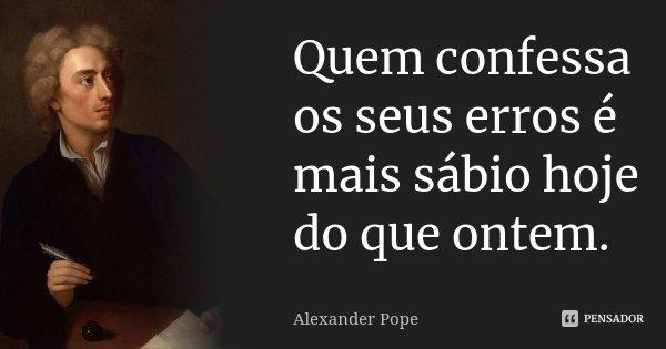 Quem confessa os seus erros é mais sábio hoje do que ontem.... Frase de Alexander Pope.