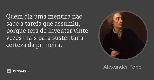 Quem diz uma mentira não sabe a tarefa que assumiu, porque terá de inventar vinte vezes mais para sustentar a certeza da primeira.... Frase de Alexander Pope.