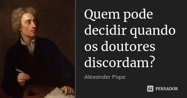 Quem pode decidir quando os doutores discordam?... Frase de Alexander Pope.