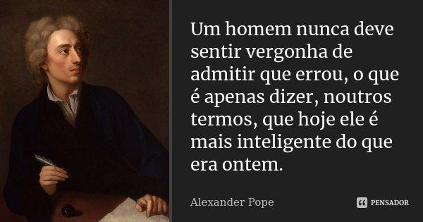 Um homem nunca deve sentir vergonha de admitir que errou, o que é apenas dizer, noutros termos, que hoje ele é mais inteligente do que era ontem.... Frase de Alexander Pope.