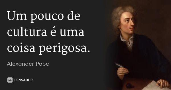 Um pouco de cultura é uma coisa perigosa.... Frase de Alexander Pope.