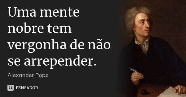 Uma mente nobre tem vergonha de não se arrepender.... Frase de Alexander Pope.
