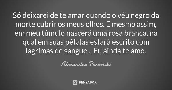 Só deixarei de te amar quando o véu negro da morte cubrir os meus olhos. E mesmo assim, em meu túmulo nascerá uma rosa branca, na qual em suas pétalas estará es... Frase de Alexander Posanski.
