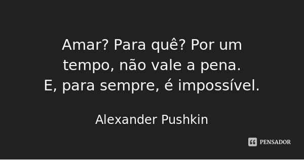 Amar? Para quê? Por um tempo, não vale a pena. / E, para sempre, é impossível.... Frase de Alexander Pushkin.