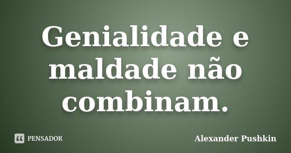 Genialidade e maldade não combinam.... Frase de Alexander Pushkin.