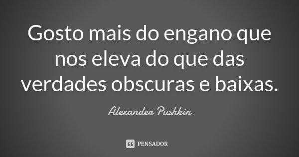 Gosto mais do engano que nos eleva / do que das verdades obscuras e baixas.... Frase de Alexander Pushkin.