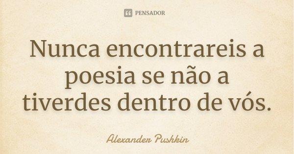 Nunca encontrareis a poesia se não a tiverdes dentro de vós.... Frase de Alexander Pushkin.
