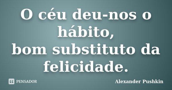 O céu deu-nos o hábito, / bom substituto da felicidade.... Frase de Alexander Pushkin.