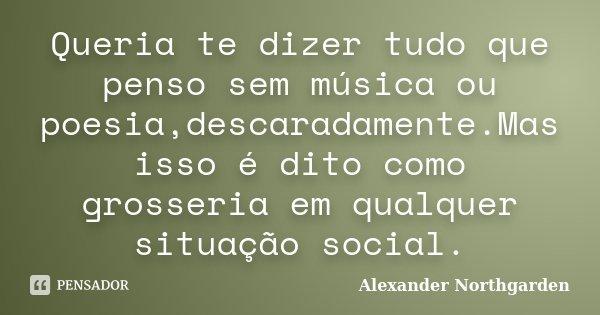 Queria te dizer tudo que penso sem música ou poesia,descaradamente.Mas isso é dito como grosseria em qualquer situação social.... Frase de Alexander Northgarden.