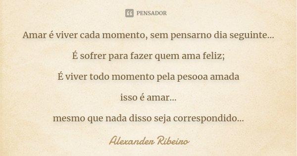 Amar é viver cada momento, sem pensarno dia seguinte... É sofrer para fazer quem ama feliz; É viver todo momento pela pesooa amada isso é amar... mesmo que nada... Frase de Alexander Ribeiro.