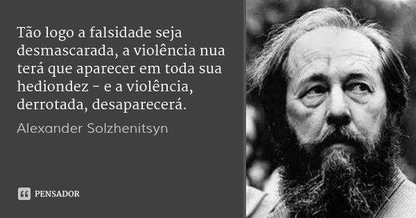 Tão logo a falsidade seja desmascarada, a violência nua terá que aparecer em toda sua hediondez - e a violência, derrotada, desaparecerá.... Frase de Alexander Solzhenitsyn.