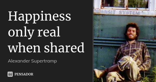 Happiness only real when shared... Frase de Alexander Supertramp.