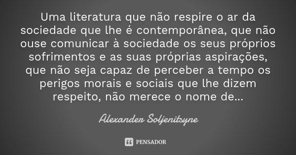 Uma literatura que não respire o ar da sociedade que lhe é contemporânea, que não ouse comunicar à sociedade os seus próprios sofrimentos e as suas próprias asp... Frase de Alexander Soljenitsyne.