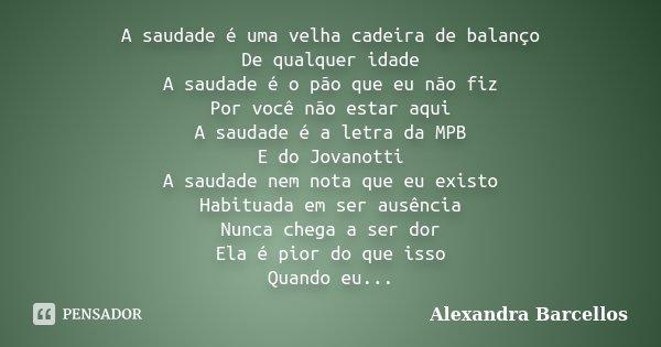 A saudade é uma velha cadeira de balanço De qualquer idade A saudade é o pão que eu não fiz Por você não estar aqui A saudade é a letra da MPB E do Jovanotti A ... Frase de Alexandra Barcellos.