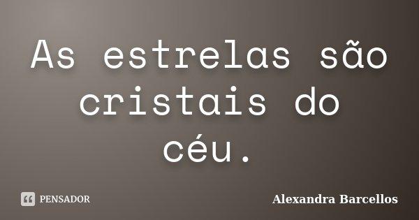 As estrelas são cristais do céu.... Frase de Alexandra Barcellos.