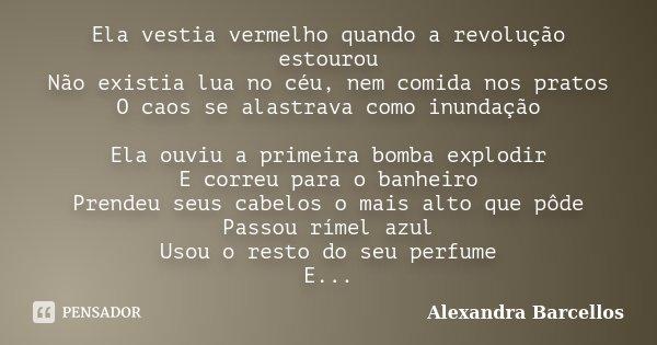 Ela vestia vermelho quando a revolução estourou Não existia lua no céu, nem comida nos pratos O caos se alastrava como inundação Ela ouviu a primeira bomba expl... Frase de Alexandra Barcellos.