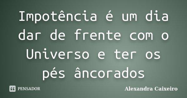 Impotência é um dia dar de frente com o Universo e ter os pés âncorados... Frase de Alexandra Caixeiro.