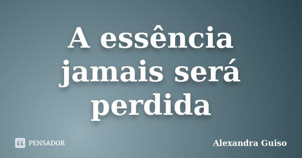 A essência jamais será perdida... Frase de Alexandra Guiso.