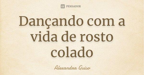 Dançando com a vida de rosto colado... Frase de Alexandra Guiso.