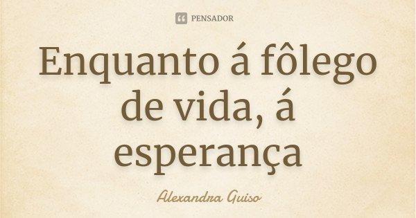 Enquanto á fôlego de vida, á esperança... Frase de Alexandra Guiso.