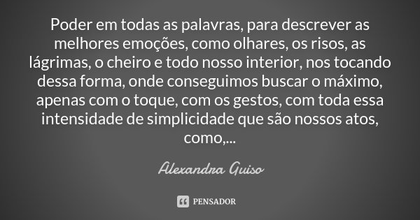 Poder em todas as palavras, para descrever as melhores emoções, como olhares, os risos, as lágrimas, o cheiro e todo nosso interior, nos tocando dessa forma, on... Frase de Alexandra Guiso.