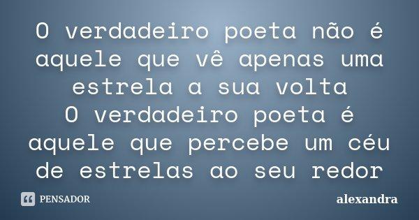 O verdadeiro poeta não é aquele que vê apenas uma estrela a sua volta O verdadeiro poeta é aquele que percebe um céu de estrelas ao seu redor... Frase de alexandra.