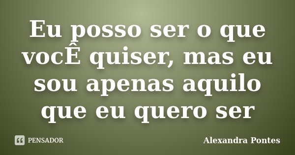 Eu posso ser o que vocÊ quiser, mas eu sou apenas aquilo que eu quero ser... Frase de Alexandra Pontes.