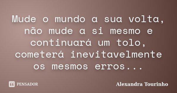 Mude o mundo a sua volta, não mude a si mesmo e continuará um tolo, cometerá inevitavelmente os mesmos erros...... Frase de Alexandra Tourinho.